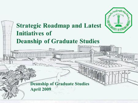 Strategic Roadmap and Latest Initiatives of Deanship of Graduate Studies April 2009.