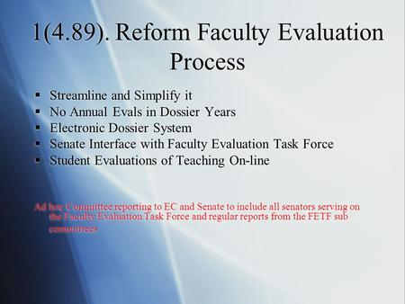 1(4.89). Reform Faculty Evaluation Process  Streamline and Simplify it  No Annual Evals in Dossier Years  Electronic Dossier System  Senate Interface.