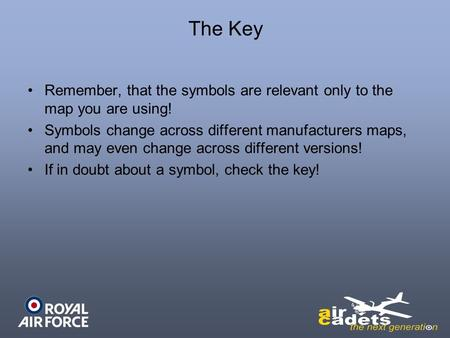 The Key Remember, that the symbols are relevant only to the map you are using! Symbols change across different manufacturers maps, and may even change.