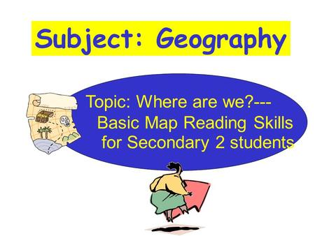 Subject: Geography Topic: Where are we?--- Basic Map Reading Skills