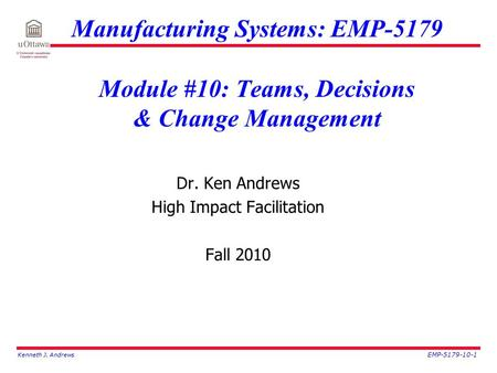 Kenneth J. Andrews EMP-5179-10-1 Manufacturing Systems: EMP-5179 Module #10: Teams, Decisions & Change Management Dr. Ken Andrews High Impact Facilitation.