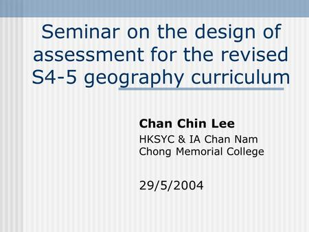 Seminar on the design of assessment for the revised S4-5 geography curriculum Chan Chin Lee HKSYC & IA Chan Nam Chong Memorial College 29/5/2004.