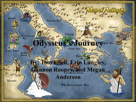 Odysseus's Journey By: Tom Fitch, Erin Langley, Gannon Rooney, and Megan Anderson.