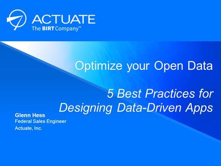 Optimize your Open Data 5 Best Practices for Designing Data-Driven Apps ​ Glenn Hess ​ Federal Sales Engineer ​ Actuate, Inc.