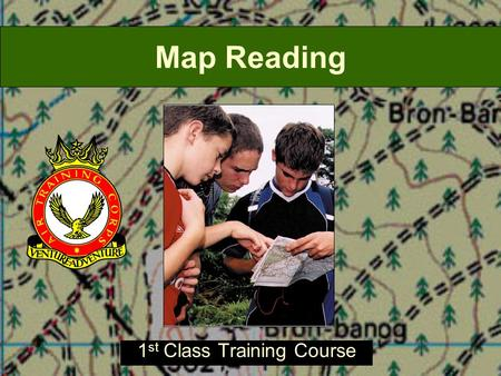 Map Reading 1 st Class Training Course. Introduction This lecture is a condensed version of the Map Reading Training course. During this lecture, you.