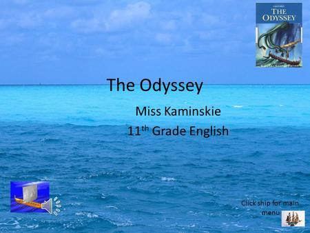 Miss Kaminskie 11 th Grade English The Odyssey Click ship for main menu.