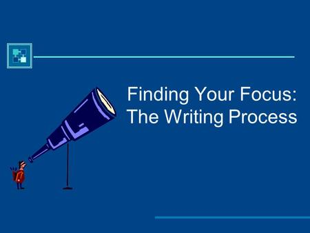 Finding Your Focus: The Writing Process. Everyone has a writing process.