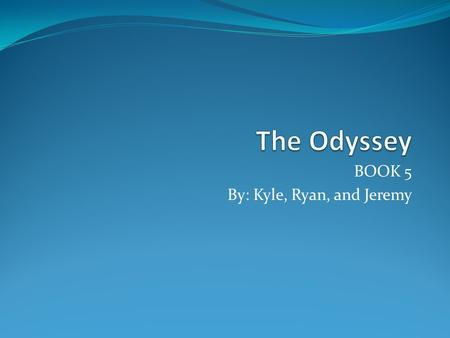 "BOOK 5 By: Kyle, Ryan, and Jeremy. In the beginning, all of the Greek gods met. Athena, or the ""grey eyed goddess"" preached to Zeus to let Odysseus return."
