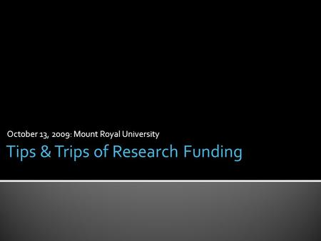 October 13, 2009: Mount Royal University Tips & Trips of Research Funding.