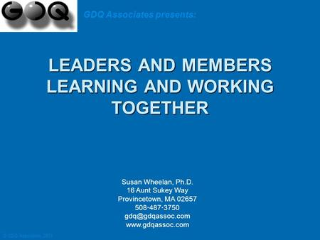 LEADERS AND MEMBERS LEARNING AND WORKING TOGETHER LEADERS AND MEMBERS LEARNING AND WORKING TOGETHER Susan Wheelan, Ph.D. 16 Aunt Sukey Way Provincetown,