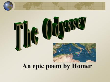 An epic poem by Homer The Odyssey Epic poem composed by the Greek poet Homer between 900-700 B.C. (B.C.E.) Main hero is Odysseus (Latin name Ulysses)