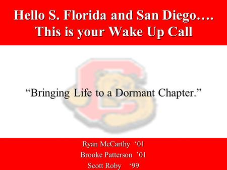"Hello S. Florida and San Diego…. This is your Wake Up Call ""Bringing Life to a Dormant Chapter."" Ryan McCarthy '01 Brooke Patterson '01 Scott Roby '99."