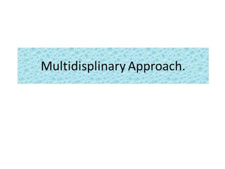 Multidisplinary Approach.. What are your expectations Write on board.