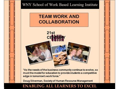"WNY School of Work Based Learning Institute TEAM WORK AND COLLABORATION ENABLING ALL LEARNERS TO EXCEL 21st CENTURY ""As the needs of the business community."