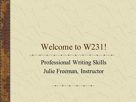Welcome to W231! Professional Writing Skills Julie Freeman, Instructor.