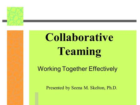 Collaborative Teaming Working Together Effectively Presented by Seena M. Skelton, Ph.D.