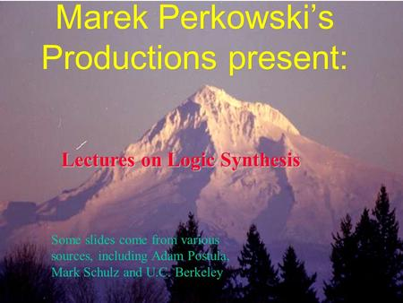 Marek Perkowski's Productions present: Lectures on Logic Synthesis Some slides come from various sources, including Adam Postula, Mark Schulz and U.C.