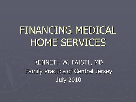 FINANCING MEDICAL HOME SERVICES KENNETH W. FAISTL, MD Family Practice of Central Jersey July 2010.