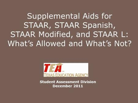 Supplemental Aids for STAAR, STAAR Spanish, STAAR Modified, and STAAR L: What's Allowed and What's Not? Student Assessment Division December 2011.