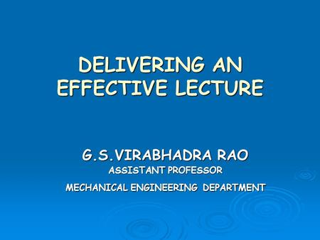 DELIVERING AN EFFECTIVE LECTURE G.S.VIRABHADRA RAO ASSISTANT PROFESSOR MECHANICAL ENGINEERING DEPARTMENT.