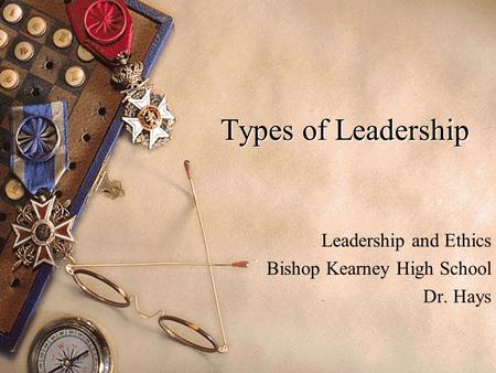 Types of Leadership Leadership and Ethics Bishop Kearney High School Dr. Hays.