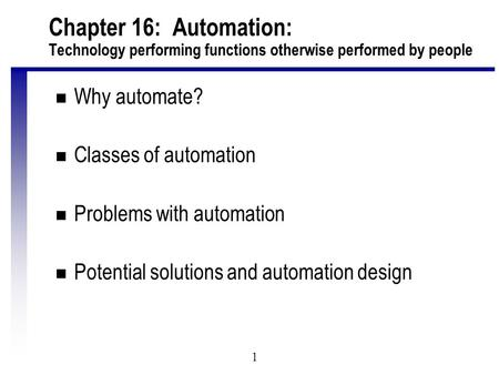 1 Chapter 16: Automation: Technology performing functions otherwise performed by people n Why automate? n Classes of automation n Problems with automation.