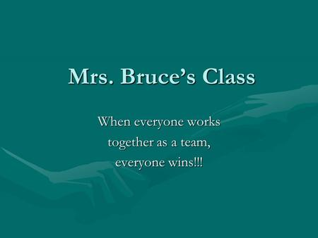 Mrs. Bruce's Class When everyone works together as a team, everyone wins!!!