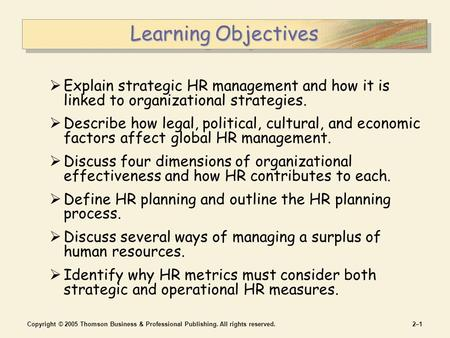 Copyright © 2005 Thomson Business & Professional Publishing. All rights reserved.2–12–1 Learning Objectives  Explain strategic HR management and how it.