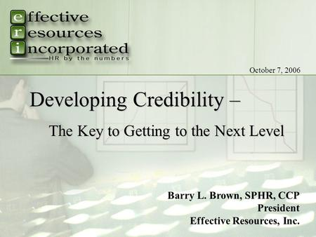 Tf: (800) 288-6044 | w: www.EffectiveResources.com Barry L. Brown, SPHR, CCP President Effective Resources, Inc. October 7, 2006 Developing Credibility.