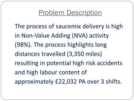Problem Description The process of saucemix delivery is high in Non-Value Adding (NVA) activity (98%). The process highlights long distances travelled.