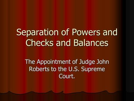 Separation of Powers and Checks and Balances The Appointment of Judge John Roberts to the U.S. Supreme Court.