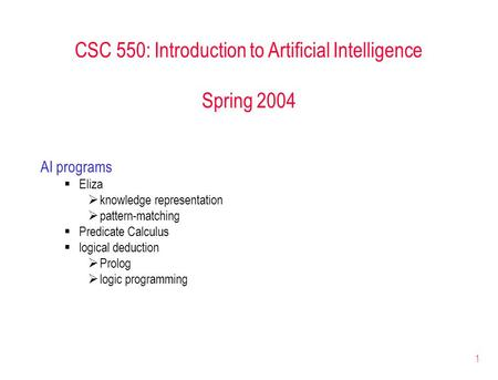 1 CSC 550: Introduction to Artificial Intelligence Spring 2004 AI programs  Eliza  knowledge representation  pattern-matching  Predicate Calculus 