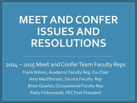 MEET AND CONFER ISSUES AND RESOLUTIONS 2014 – 2015 Meet and Confer Team Faculty Reps Frank Wilson, Academic Faculty Rep, Co-Chair Amy MacPherson, Service.