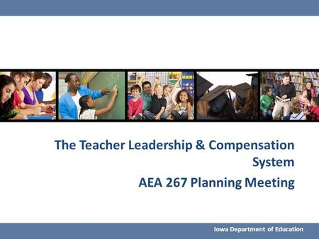 The Teacher Leadership & Compensation System AEA 267 Planning Meeting Iowa Department of Education.