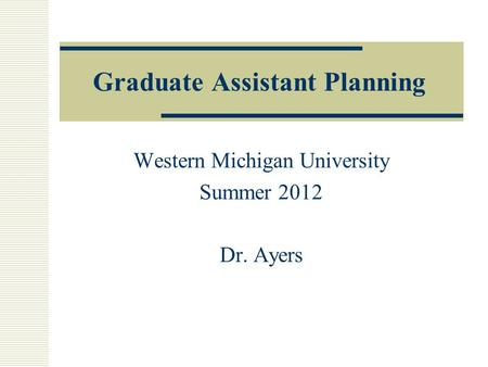 Graduate Assistant Planning Western Michigan University Summer 2012 Dr. Ayers.