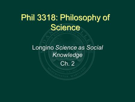 Phil 3318: Philosophy of Science Longino Science as Social Knowledge Ch. 2.
