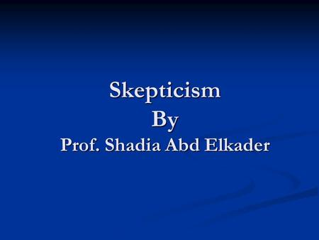 Skepticism By Prof. Shadia Abd Elkader. skepticism an attitude of doubt or a disposition to incredulity either in general or toward a particular object,