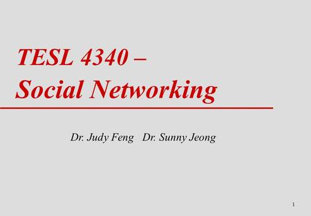 1 TESL 4340 – Social Networking Dr. Judy Feng Dr. Sunny Jeong.