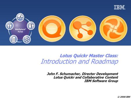 © 2008 IBM Lotus Quickr Master Class: Lotus Quickr Master Class: Introduction and Roadmap John F. Schumacher, Director Development Lotus Quickr and Collaborative.