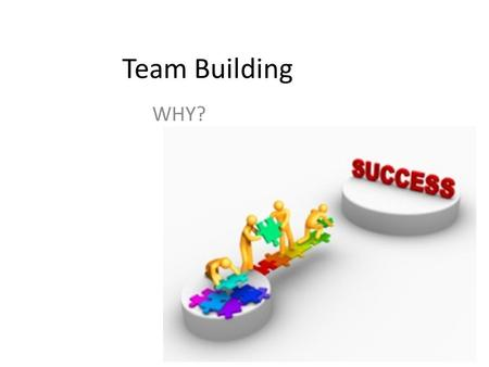 Team Building WHY?. Why…. Team(s)….?? People working together can sustain the enthusiasm and lend support needed to complete the work of each program/project.