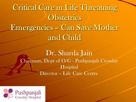 Critical Care in Life Threatning Obstetrics Emergencies – Can Save Mother and Child Dr. Sharda Jain Chairman, Dept of O/G - Pushpanjali Crosslay Hospital.