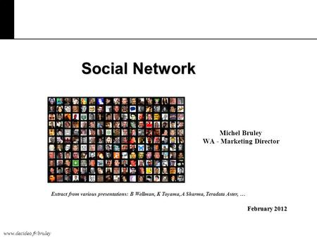Www.decideo.fr/bruley Social Network Michel Bruley WA - Marketing Director February 2012 Extract from various presentations: B Wellman, K Toyama, A Sharma,
