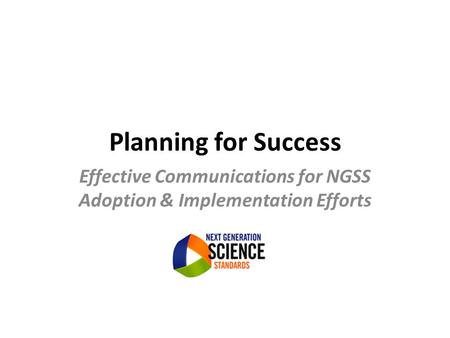 Planning for Success Effective Communications for NGSS Adoption & Implementation Efforts.