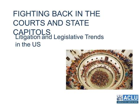 FIGHTING BACK IN THE COURTS AND STATE CAPITOLS Litigation and Legislative Trends in the US.