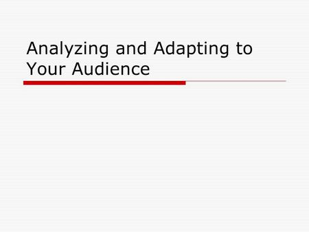 Analyzing and Adapting to Your Audience.  Goal is….to learn enough about your audience so that you are able to adapt your purpose, goal, and eventual.