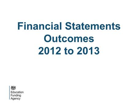 Financial Statements Outcomes 2012 to 2013. Overview  Outcomes of academy trust financial statement reviews 2012/13:  Submission requirements and timeliness.