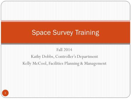 Fall 2014 Kathy Dobbs, Controller's Department Kelly McCool, Facilities Planning & Management Space Survey Training 1.