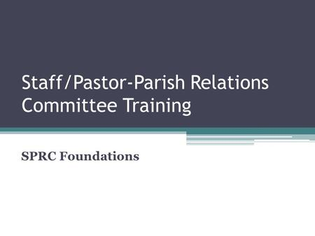 Staff/Pastor-Parish Relations Committee Training SPRC Foundations.