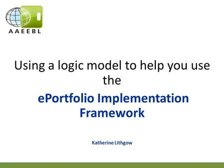 Using a logic model to help you use the ePortfolio Implementation Framework Katherine Lithgow.