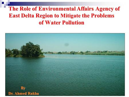 The Role of Environmental Affairs Agency of East Delta Region to Mitigate the Problems of Water Pollution By Dr. Ahmed Rakha Dr. Ahmed Rakha.